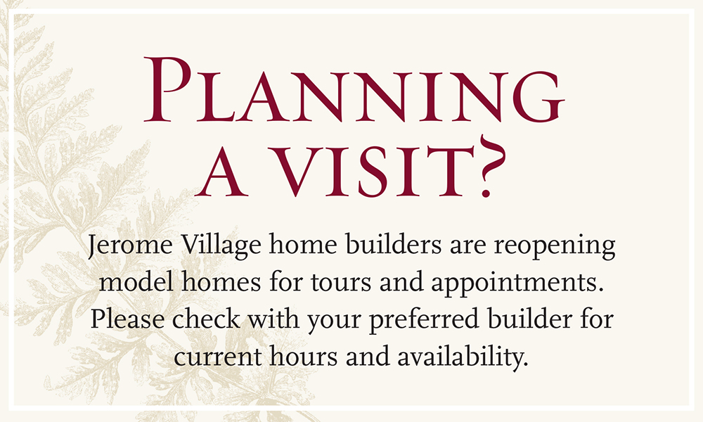 Planning a visit? Jerome Village home builders are reopening model homes for tours and appointments. Please check with your preferred builder for current hours and availability.